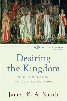 Desiring the Kingdom:  Worship, Worldview, and Cultural Formation